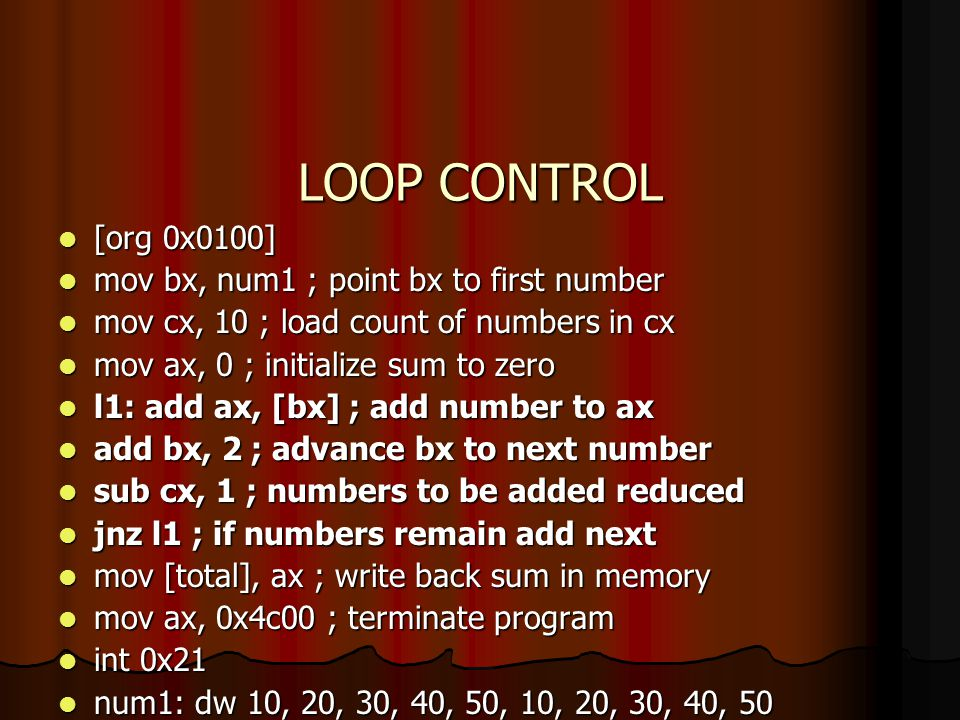 LOOP CONTROL [org 0x0100] mov bx, num1 ; point bx to first number